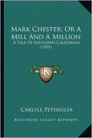 Mark Chester; Or a Mill and a Million Mark Chester; Or a Mill and a Million: A Tale of Southern California (1901) a Tale of Southern California (1901)