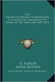 The Embassy in Ireland of Monsignor G. B. Rinuccini, Archbisthe Embassy in Ireland of Monsignor G. B. Rinuccini, Archbishop of Fermo, in the Years 164
