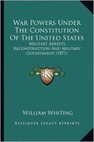 War Powers Under the Constitution of the United States War Powers Under the Constitution of the United States: Military Arrests, Reconstruction and Mi