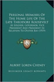 Personal Memoirs of the Home Life of the Late Theodore Roosepersonal Memoirs of the Home Life of the Late Theodore Roosevelt Velt: As Soldier, Governo