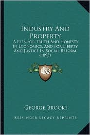 Industry and Property: A Plea for Truth and Honesty in Economics, and for Liberty and Justice in Social Reform (1895)