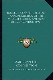 Proceedings of the Eleventh Annual Meeting of the Medical Section American Life Convention (1921)