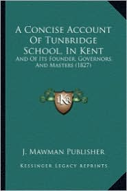 A Concise Account of Tunbridge School, in Kent: And of Its Founder, Governors, and Masters (1827)