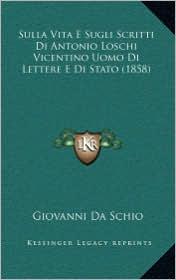 Sulla Vita E Sugli Scritti Di Antonio Loschi Vicentino Uomo Di Lettere E Di Stato (1858)