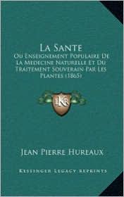 La Sante: Ou Enseignement Populaire de La Medecine Naturelle Et Du Traitement Souverain Par Les Plantes (1865)