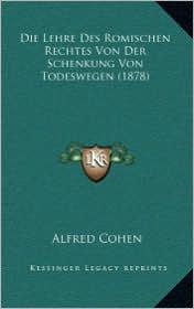 Die Lehre Des Romischen Rechtes Von Der Schenkung Von Todeswegen (1878)