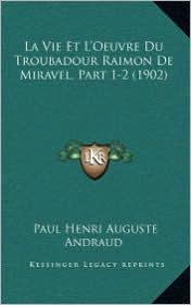 La Vie Et L'Oeuvre Du Troubadour Raimon de Miravel, Part 1-2 (1902)