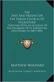 The Past and Present of the Parish Church of Folkestone: Together with an Account of the Reliquary of St. Eanswythe, Discovered in 1885 (1892)