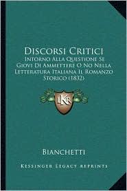 Discorsi Critici: Intorno Alla Questione Se Giovi Di Ammettere O No Nella Letteratura Italiana Il Romanzo Storico (1832)