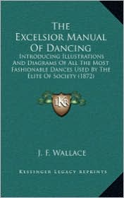The Excelsior Manual of Dancing: Introducing Illustrations and Diagrams of All the Most Fashionable Dances Used by the Elite of Society (1872)