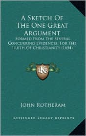 A Sketch of the One Great Argument: Formed from the Several Concurring Evidences, for the Truth of Christianity (1654)