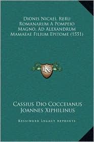 Dionis Nicaei, Reru Romanarum a Pompeio Magno, Ad Alexandrum Mamaeae Filium Epitome (1551)