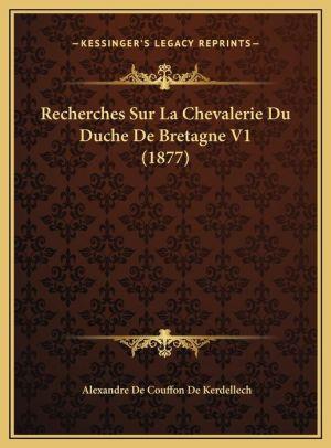 Recherches Sur La Chevalerie Du Duche de Bretagne V1 (1877)