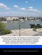Webster's Guide to World Governments: Hungary, Featuring President Laszlo Solyom, Prime Minister Viktor Orban, and President-Elect Pal Schmitt - Marley, Ben; Dobbie, Robert