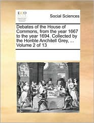 Debates of the House of Commons, from the Year 1667 to the Year 1694. Collected by the Honble Anchitell Grey, ... Volume 2 of 13