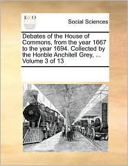 Debates of the House of Commons, from the Year 1667 to the Year 1694. Collected by the Honble Anchitell Grey, ... Volume 3 of 13