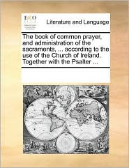 The Book of Common Prayer, and Administration of the Sacraments, ... According to the Use of the Church of Ireland. Together with the Psalter ...