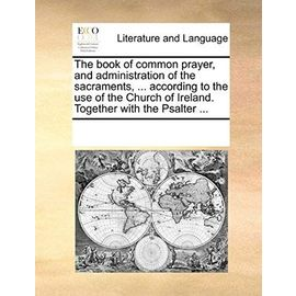 The Book of Common Prayer, and Administration of the Sacraments, ... According to the Use of the Church of Ireland; Together with the Psalter ... - Multiple Contributors
