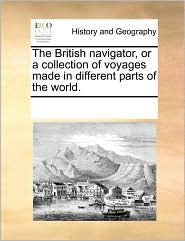 The British Navigator, or a Collection of Voyages Made in Different Parts of the World.