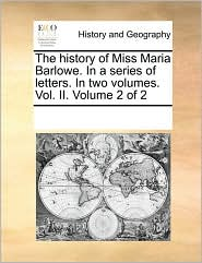 The History of Miss Maria Barlowe. in a Series of Letters. in Two Volumes. Vol. II. Volume 2 of 2