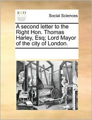 A Second Letter to the Right Hon. Thomas Harley, Esq; Lord Mayor of the City of London.