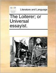 The Loiterer; Or Universal Essayist.