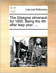 The Glasgow Almanack for 1800. Being the 4th After Leap Year. ...