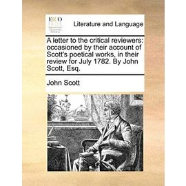 A Letter to the Critical Reviewers: Occasioned by Their Account of Scott's Poetical Works, in Their Review for July 1782. by John Scott, Esq - John Scott