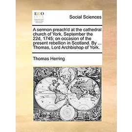 A Sermon Preach'd at the Cathedral Church of York, September the 22d, 1745. on Occasion of the Present Rebellion in Scotland. by Thomas, Lord Archbishop of York - Herring, Thomas