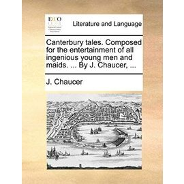 Canterbury Tales. Composed for the Entertainment of All Ingenious Young Men and Maids. by J. Chaucer, - Chaucer, J