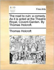 The Road to Ruin: A Comedy. as It Is Acted at the Theatre Royal, Covent-Garden. by Thomas Holcroft.
