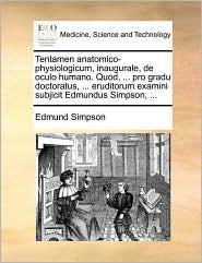 Tentamen Anatomico-Physiologicum, Inaugurale, de Oculo Humano. Quod, ... Pro Gradu Doctoratus, ... Eruditorum Examini Subjicit Edmundus Simpson, ...