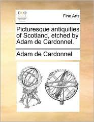Picturesque Antiquities of Scotland, Etched by Adam de Cardonnel.