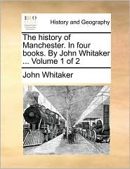 The History of Manchester. in Four Books. by John Whitaker ... Volume 1 of 2