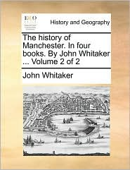 The History of Manchester. in Four Books. by John Whitaker ... Volume 2 of 2