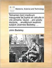 Tetnamen [Sic] Medicum Inaugurale de Tophis Et Calculis in Viis Urinariis. Quod, ...Pro Gradu Doctoris, ...Eruditorum Examini Subjicit Joannes Badeley