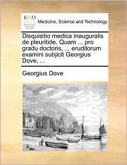 Disquisitio Medica Inauguralis de Pleuritide. Quam ... Pro Gradu Doctoris, ... Eruditorum Examini Subjicit Georgius Dove, ...