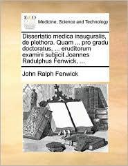Dissertatio Medica Inauguralis, de Plethora. Quam ... Pro Gradu Doctoratus, ... Eruditorum Examini Subjicit Joannes Radulphus Fenwick, ...