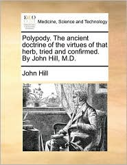 Polypody. the Ancient Doctrine of the Virtues of That Herb, Tried and Confirmed. by John Hill, M.D.