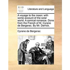 A Voyage to the Moon: With Some Account of the Solar World. a Comical Romance. Done from the French of M. Cyrano de Bergerac. by Mr. Derrick - Cyrano De Bergerac