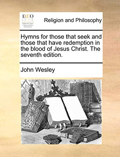 Hymns for Those That Seek and Those That Have Redemption in the Blood of Jesus Christ. the Seventh Edition. (Paperback) - John Wesley