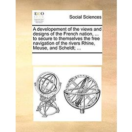 A Developement of the Views and Designs of the French Nation, ... to Secure to Themselves the Free Navigation of the Rivers Rhine, Meuse, and Scheldt; ... - Multiple Contributors