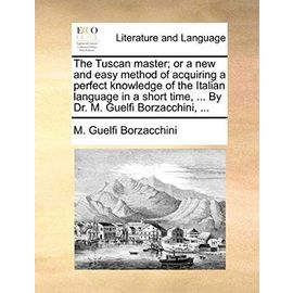 The Tuscan Master; Or a New and Easy Method of Acquiring a Perfect Knowledge of the Italian Language in a Short Time. by Dr. M. Guelfi Borzacchini, - Borzacchini, M Guelfi