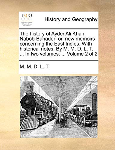 The history of Ayder Ali Khan, Nabob-Bahader or, new memoirs concerning the East Indies. With historical notes. By M. M. D. L. T. . In two volumes. . Volume 2 of 2 - M. M. D. L. T.