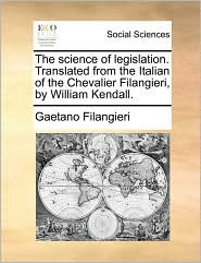 The Science of Legislation. Translated from the Italian of the Chevalier Filangieri, by William Kendall.