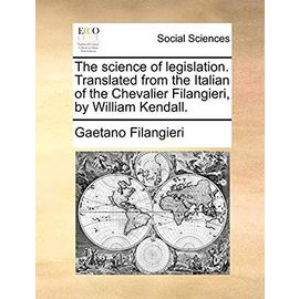 The Science of Legislation. Translated from the Italian of the Chevalier Filangieri, by William Kendall - Filangieri, Gaetano
