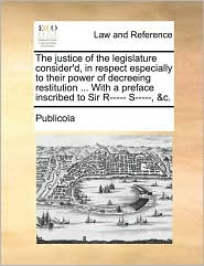 The Justice of the Legislature Consider'd, in Respect Especially to Their Power of Decreeing Restitution ... with a Preface Inscribed to Sir R----- S-