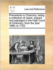 Precedents in Chancery, Being a Collection of Cases, Argued and Adjudged in the High Court of Chancery; From the Year 1689, to 1722.