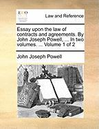 Essay Upon the Law of Contracts and Agreements. by John Joseph Powell, ... in Two Volumes. ... Volume 1 of 2 - Powell, John Joseph