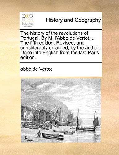 The history of the revolutions of Portugal. By M. l'Abbe de Vertot, . The fifth edition. Revised, and considerably enlarged, by the author. Done int - Vertot, abb? de